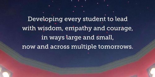 Developing every student to lead with wisdom, empathy and courage, in ways large and small, now and across multiple tomorrows.